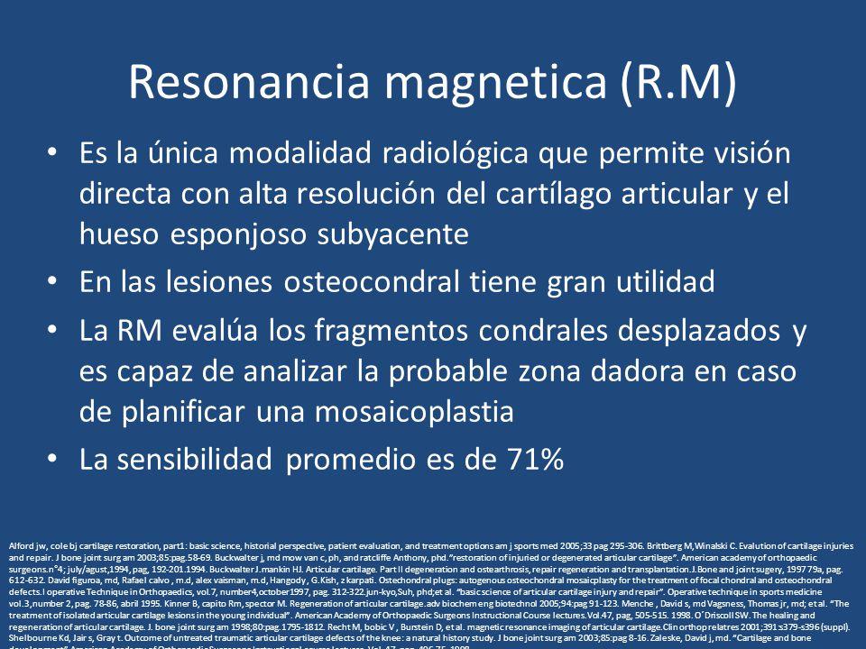Resonancia magnetica (R.M) Es la única modalidad radiológica que permite visión directa con alta resolución del cartílago articular y el hueso esponjoso subyacente En las lesiones osteocondral tiene gran utilidad La RM evalúa los fragmentos condrales desplazados y es capaz de analizar la probable zona dadora en caso de planificar una mosaicoplastia La sensibilidad promedio es de 71% Alford jw, cole bj cartilage restoration, part1: basic science, historial perspective, patient evaluation, and treatment options am j sports med 2005;33 pag 295-306.