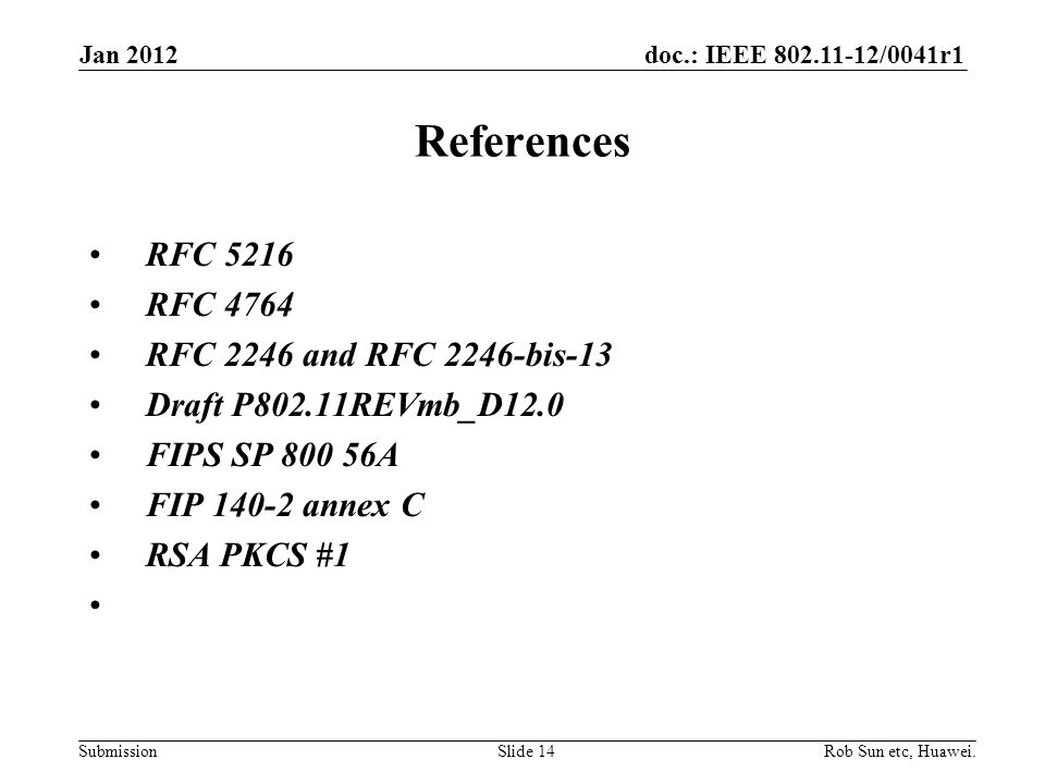 doc.: IEEE 802.11-12/0041r1 Submission References RFC 5216 RFC 4764 RFC 2246 and RFC 2246-bis-13 Draft P802.11REVmb_D12.0 FIPS SP 800 56A FIP 140-2 annex C RSA PKCS #1 Rob Sun etc, Huawei.Slide 14 Jan 2012