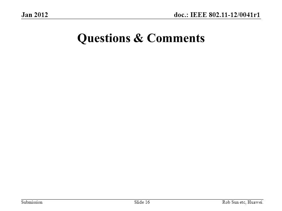 doc.: IEEE 802.11-12/0041r1 Submission Questions & Comments Slide 16Rob Sun etc, Huawei. Jan 2012