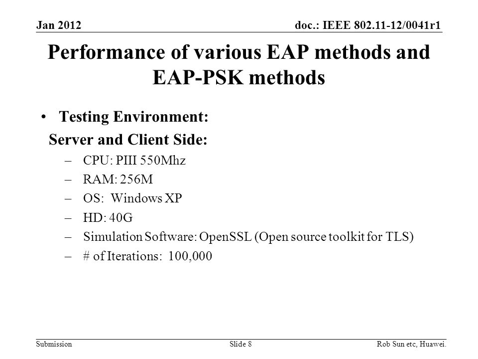 doc.: IEEE 802.11-12/0041r1 Submission Performance of various EAP methods and EAP-PSK methods Testing Environment: Server and Client Side: – CPU: PIII 550Mhz – RAM: 256M – OS: Windows XP – HD: 40G – Simulation Software: OpenSSL (Open source toolkit for TLS) – # of Iterations: 100,000 Rob Sun etc, Huawei.Slide 8 Jan 2012