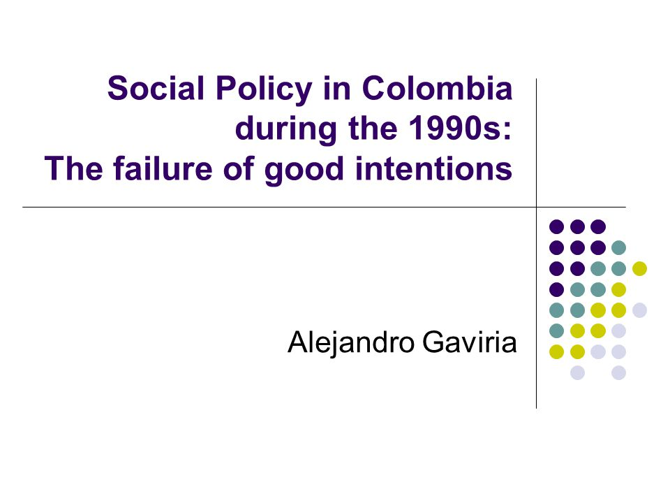 Social Policy in Colombia during the 1990s: The failure of good intentions Alejandro Gaviria