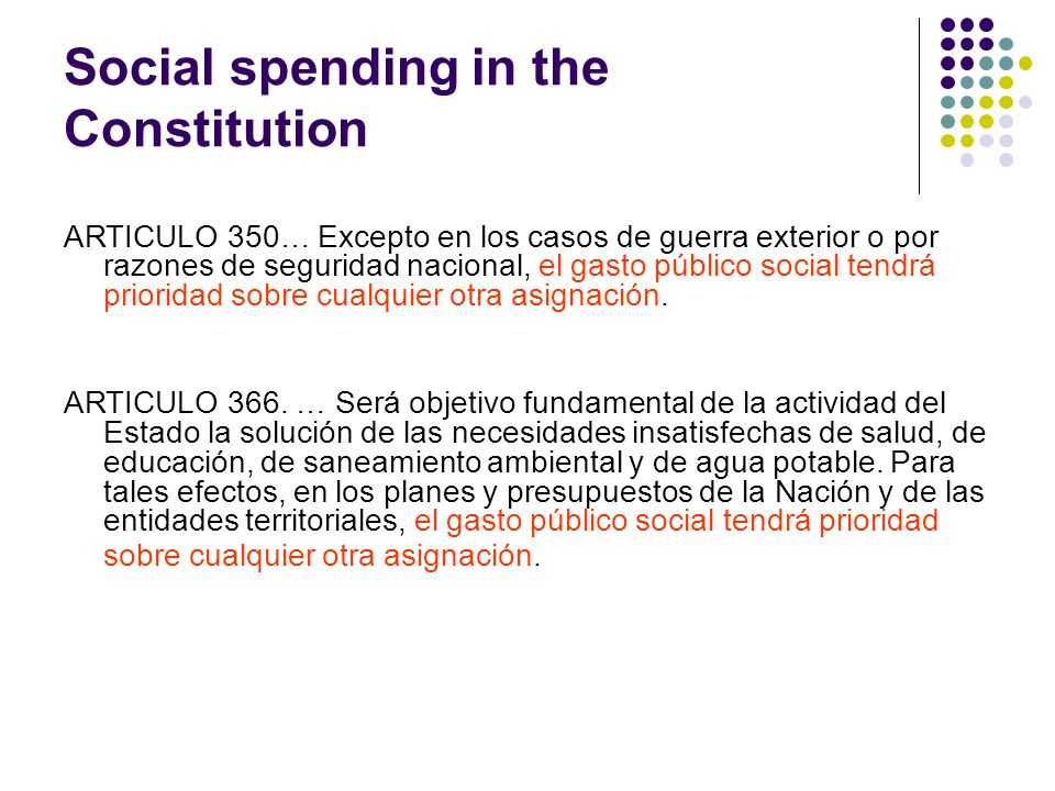Social spending in the Constitution ARTICULO 350… Excepto en los casos de guerra exterior o por razones de seguridad nacional, el gasto público social tendrá prioridad sobre cualquier otra asignación.