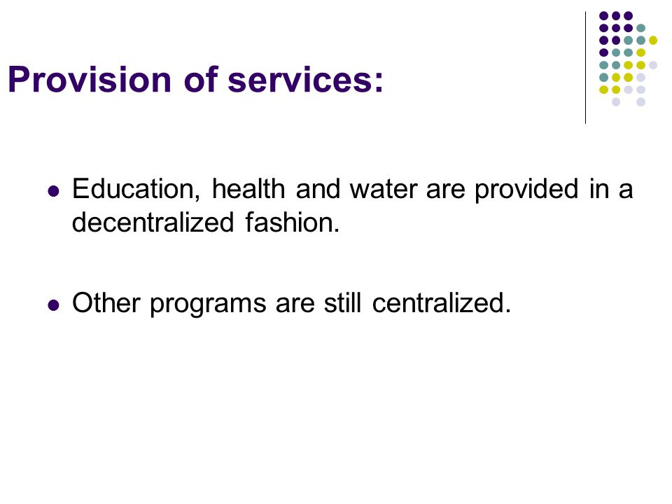 Provision of services: Education, health and water are provided in a decentralized fashion.