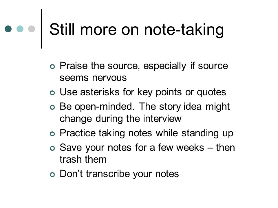 Still more on note-taking Praise the source, especially if source seems nervous Use asterisks for key points or quotes Be open-minded.