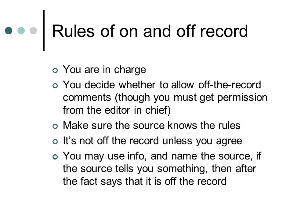 Rules of on and off record You are in charge You decide whether to allow off-the-record comments (though you must get permission from the editor in chief) Make sure the source knows the rules It's not off the record unless you agree You may use info, and name the source, if the source tells you something, then after the fact says that it is off the record