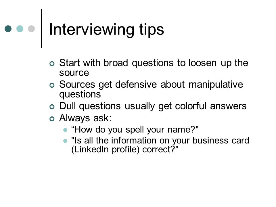 Interviewing tips Start with broad questions to loosen up the source Sources get defensive about manipulative questions Dull questions usually get colorful answers Always ask: How do you spell your name Is all the information on your business card (LinkedIn profile) correct