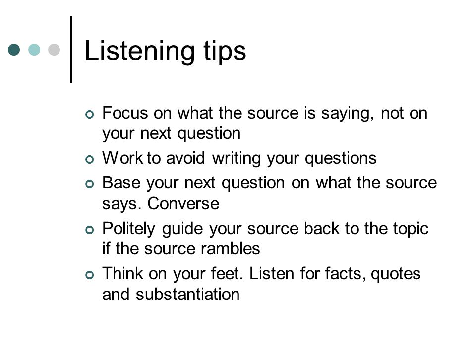 Listening tips Focus on what the source is saying, not on your next question Work to avoid writing your questions Base your next question on what the source says.