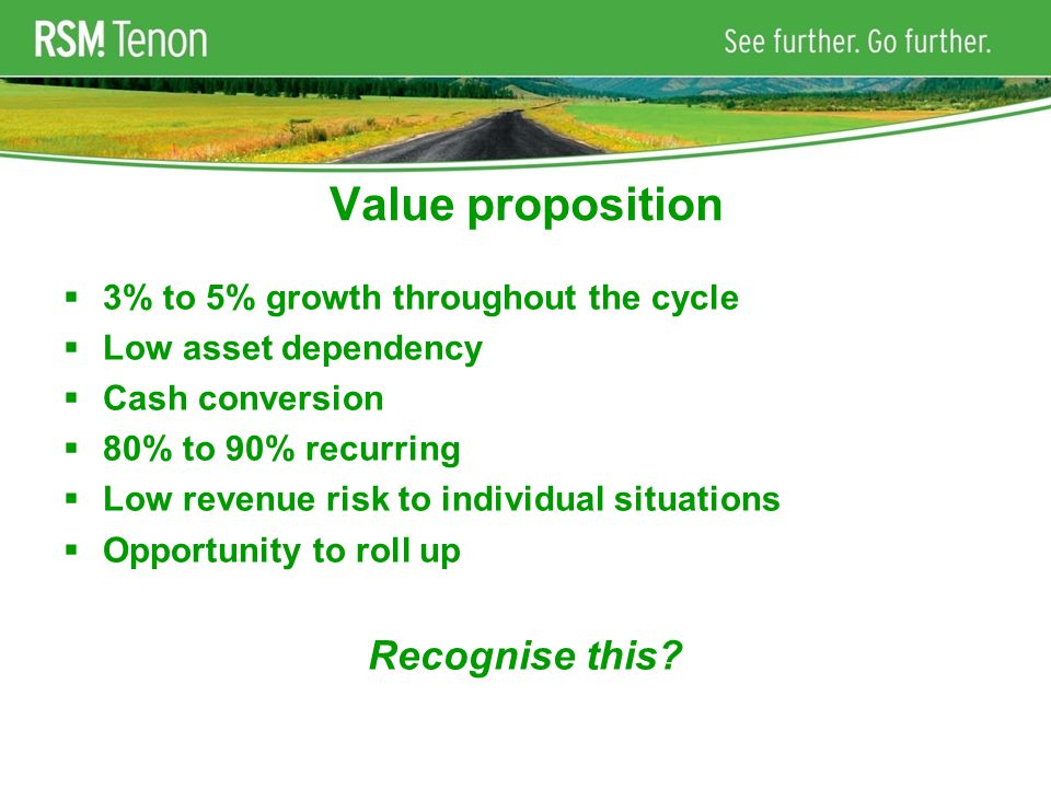 Value proposition  3% to 5% growth throughout the cycle  Low asset dependency  Cash conversion  80% to 90% recurring  Low revenue risk to individual situations  Opportunity to roll up Recognise this?