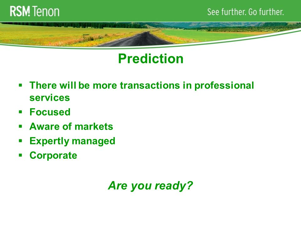 Prediction  There will be more transactions in professional services  Focused  Aware of markets  Expertly managed  Corporate Are you ready?