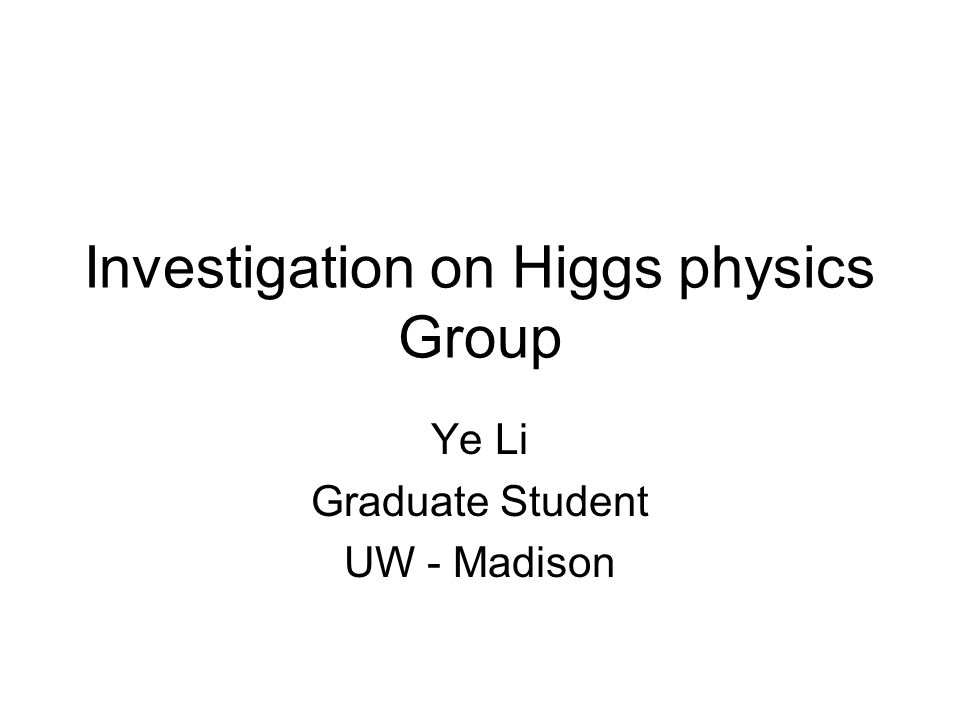 Investigation on Higgs physics Group Ye Li Graduate Student UW - Madison