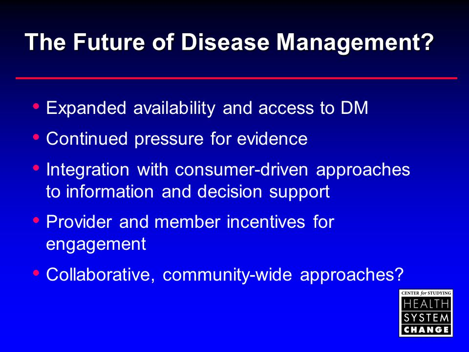 The Future of Disease Management?  Expanded availability and access to DM  Continued pressure for evidence  Integration with consumer-driven approa