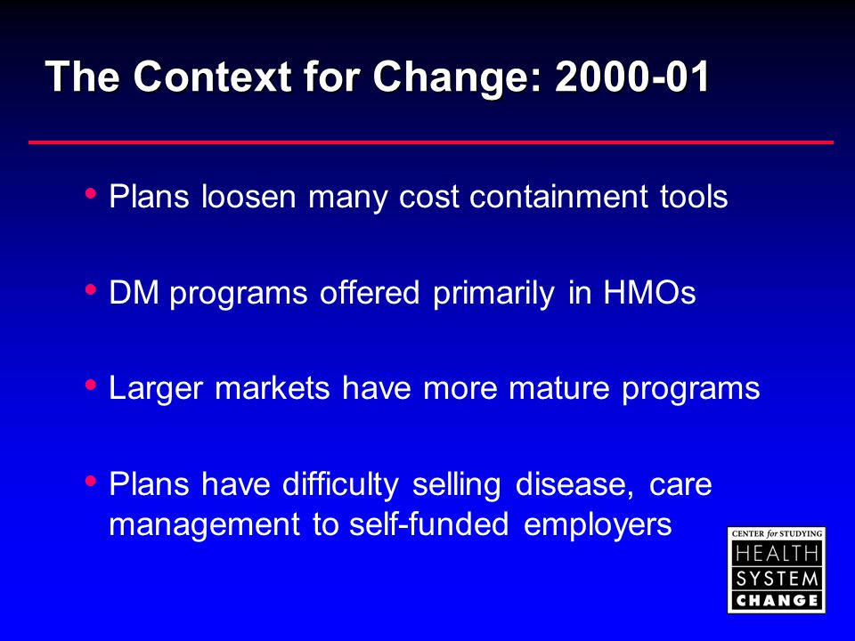 The Context for Change: 2000-01  Plans loosen many cost containment tools  DM programs offered primarily in HMOs  Larger markets have more mature p