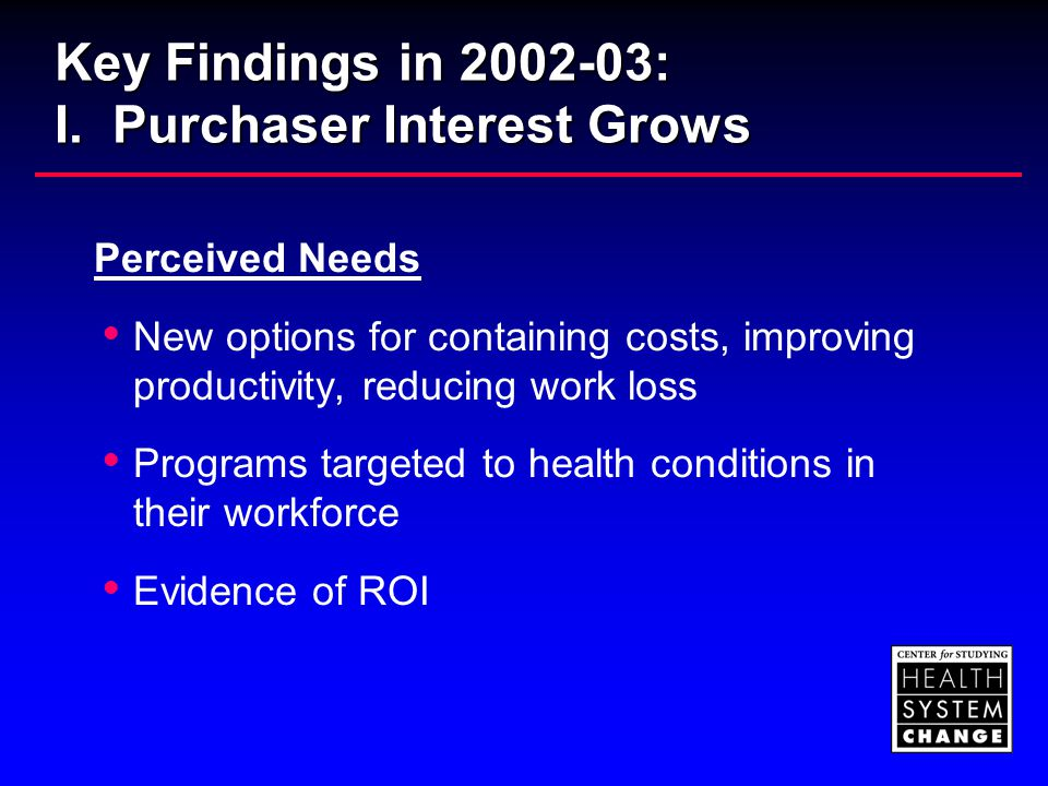 Key Findings in 2002-03: I. Purchaser Interest Grows Perceived Needs  New options for containing costs, improving productivity, reducing work loss 