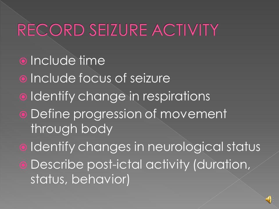  Assess for level of consciousness  Assess seizure activity  Length of time  Assess for incontinence (bladder/bowel)  Assess for post seizure behavior (LOC, memory loss, lethargy)