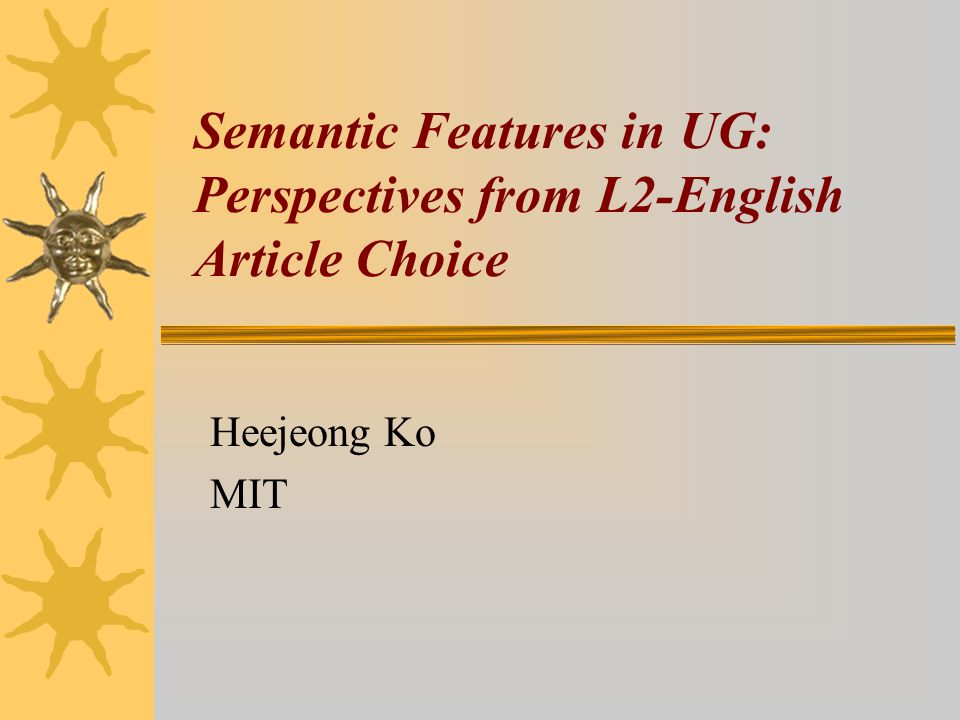 Semantic Features in UG: Perspectives from L2-English Article Choice Heejeong Ko MIT
