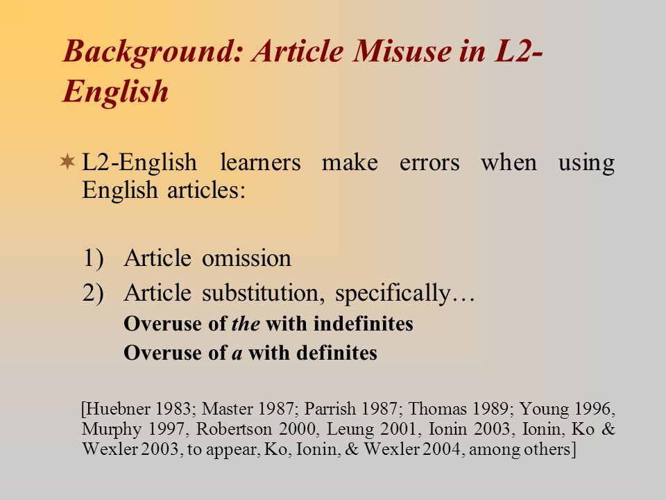 Background: Article Misuse in L2- English  L2-English learners make errors when using English articles: 1) Article omission 2) Article substitution,