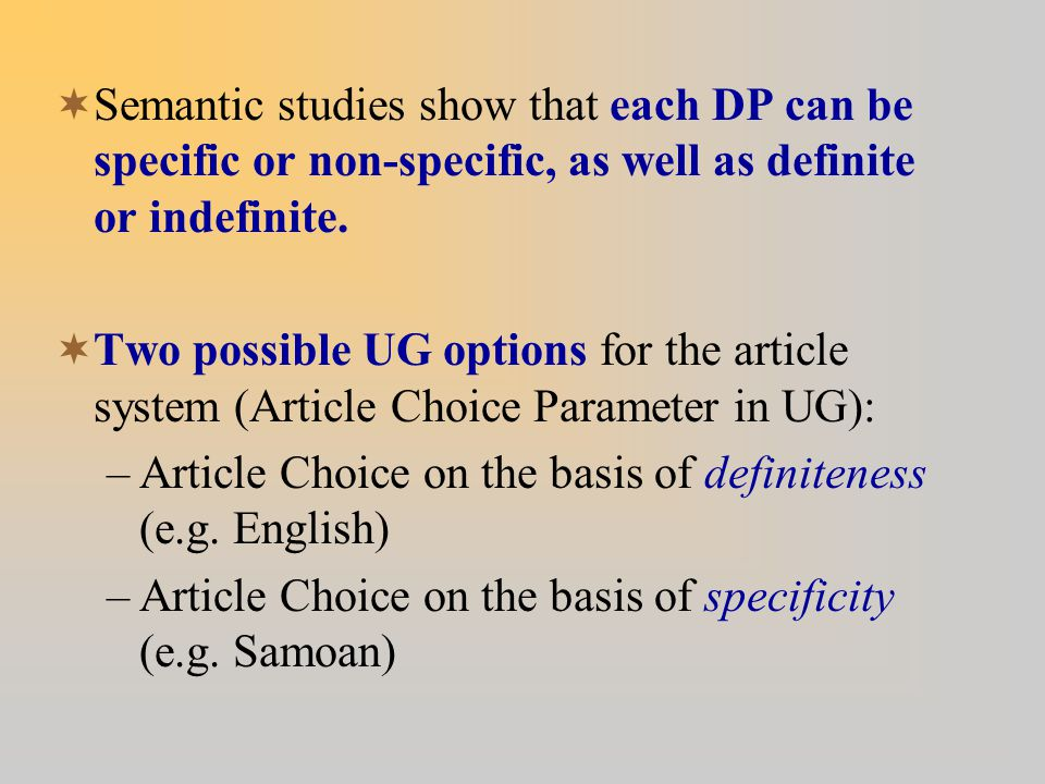  Semantic studies show that each DP can be specific or non-specific, as well as definite or indefinite.  Two possible UG options for the article sys