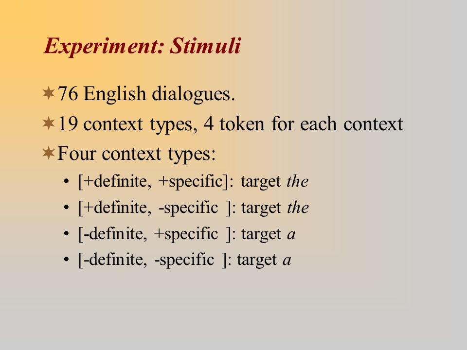 Experiment: Stimuli  76 English dialogues.  19 context types, 4 token for each context  Four context types: [+definite, +specific]: target the [+de
