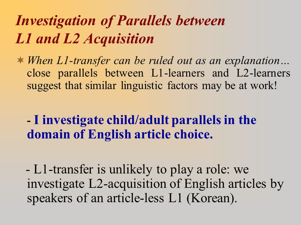 Investigation of Parallels between L1 and L2 Acquisition  When L1-transfer can be ruled out as an explanation… close parallels between L1-learners an