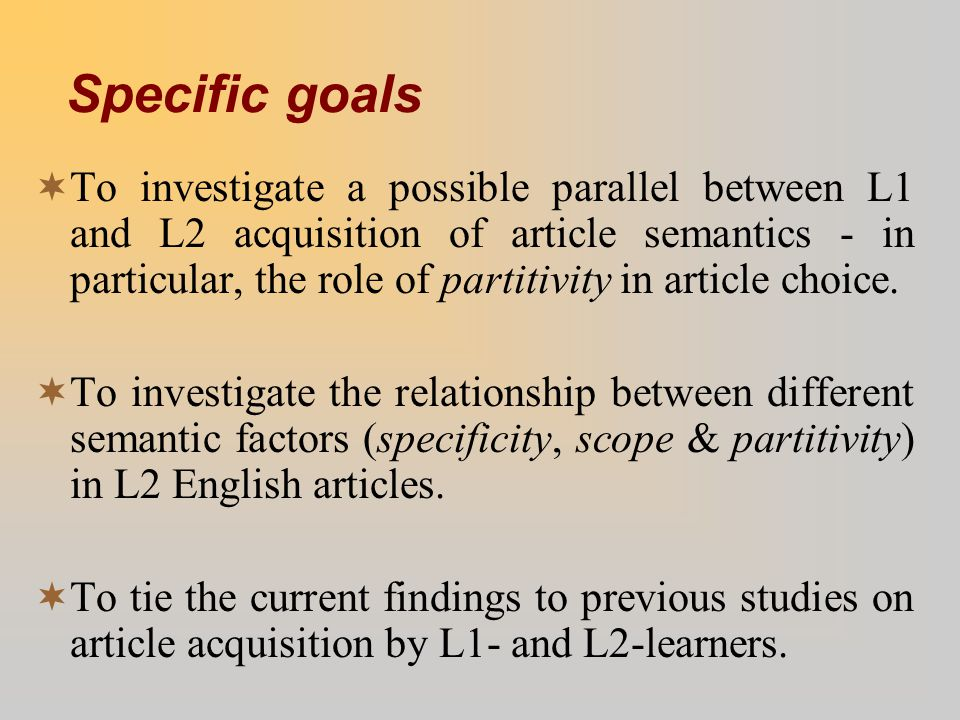 Specific goals  To investigate a possible parallel between L1 and L2 acquisition of article semantics - in particular, the role of partitivity in art