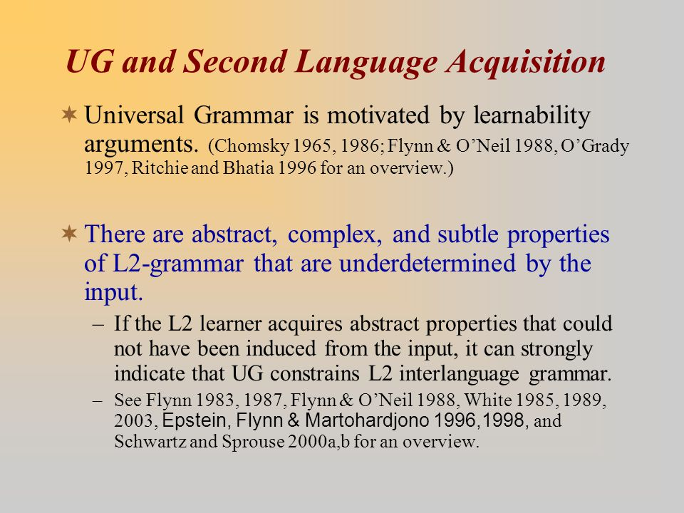 UG and Second Language Acquisition  Universal Grammar is motivated by learnability arguments. (Chomsky 1965, 1986; Flynn & O'Neil 1988, O'Grady 1997,