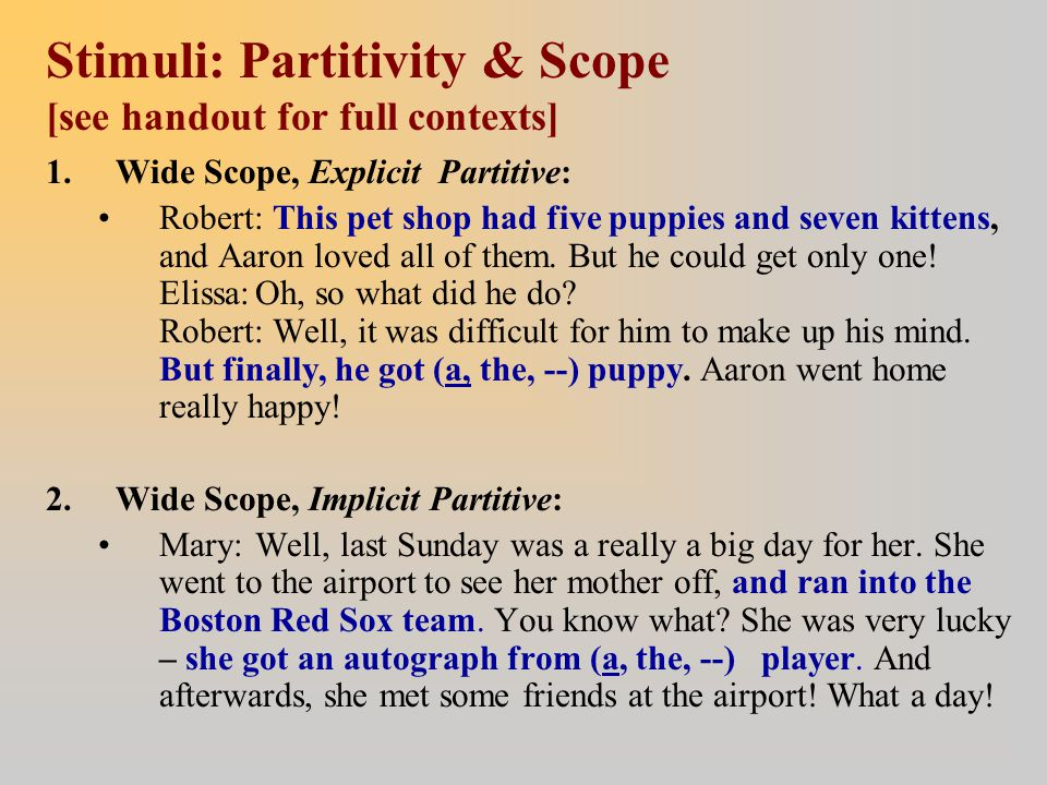 Stimuli: Partitivity & Scope [see handout for full contexts] 1.Wide Scope, Explicit Partitive: Robert: This pet shop had five puppies and seven kitten