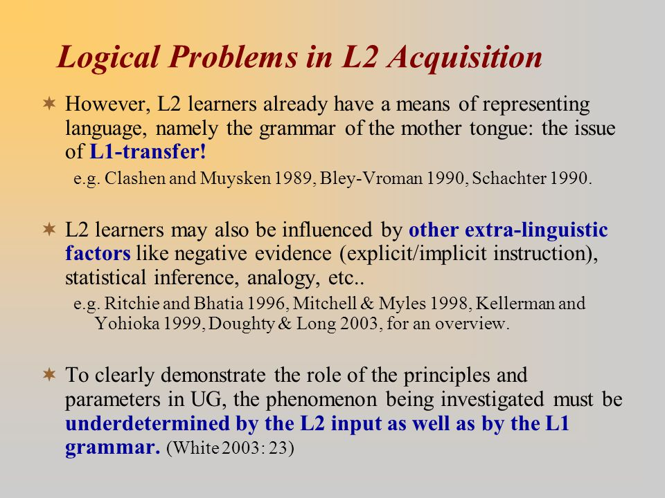 Logical Problems in L2 Acquisition  However, L2 learners already have a means of representing language, namely the grammar of the mother tongue: the