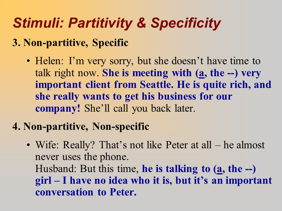 Stimuli: Partitivity & Specificity 3. Non-partitive, Specific Helen:I'm very sorry, but she doesn't have time to talk right now. She is meeting with (