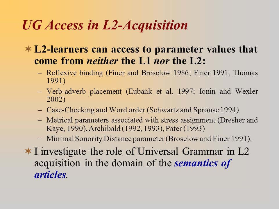 UG Access in L2-Acquisition  L2-learners can access to parameter values that come from neither the L1 nor the L2: –Reflexive binding (Finer and Brose
