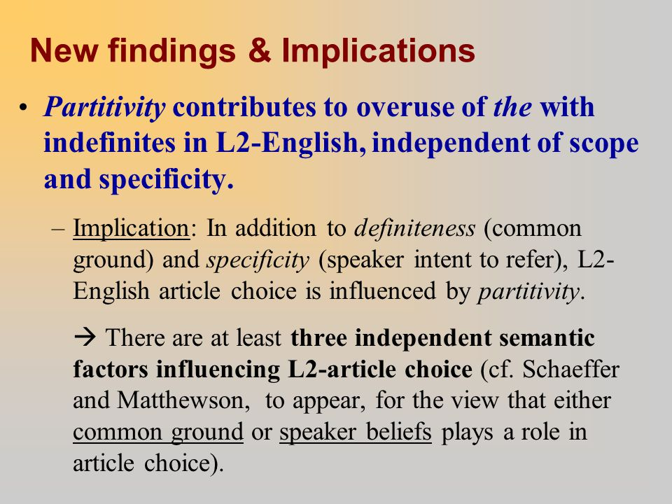 New findings & Implications Partitivity contributes to overuse of the with indefinites in L2-English, independent of scope and specificity. –Implicati