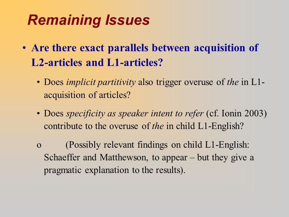 Remaining Issues Are there exact parallels between acquisition of L2-articles and L1-articles? Does implicit partitivity also trigger overuse of the i