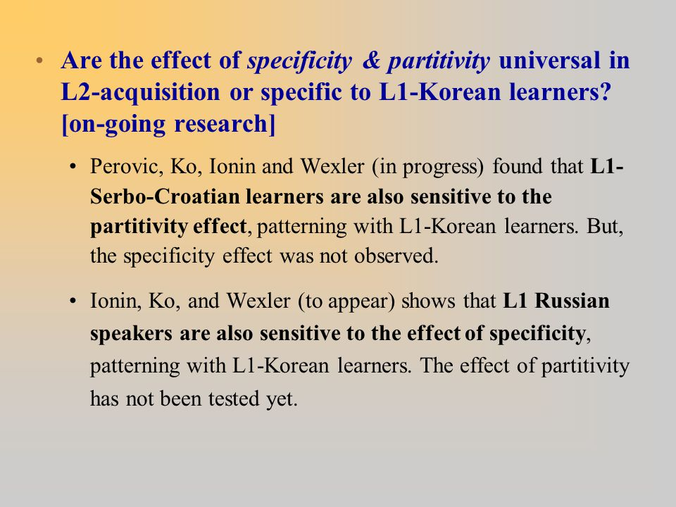 Are the effect of specificity & partitivity universal in L2-acquisition or specific to L1-Korean learners? [on-going research] Perovic, Ko, Ionin and