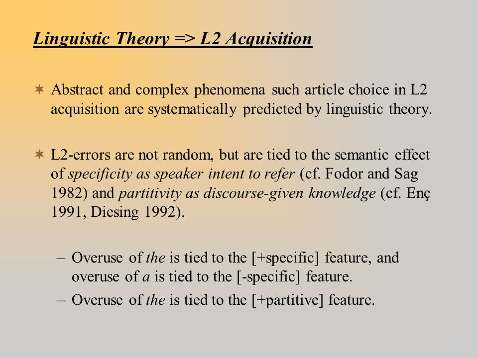 Linguistic Theory => L2 Acquisition  Abstract and complex phenomena such article choice in L2 acquisition are systematically predicted by linguistic