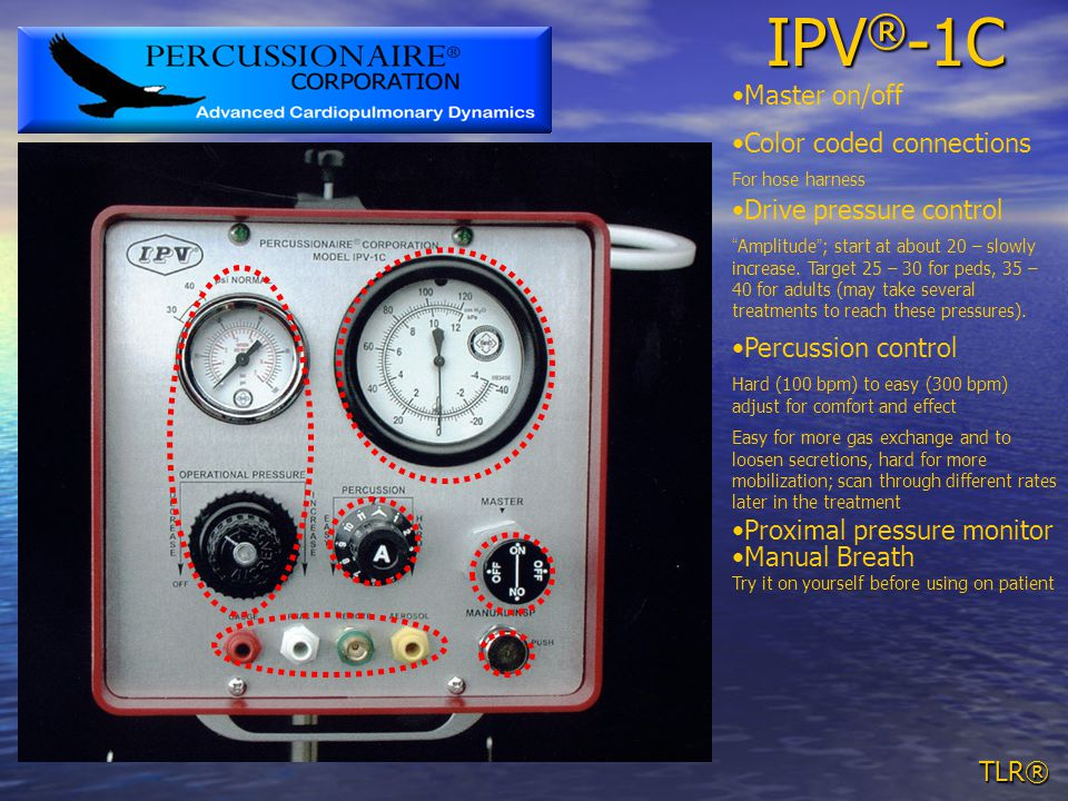 TLR® IPV ® -1C Color coded connections For hose harness Percussion control Hard (100 bpm) to easy (300 bpm) adjust for comfort and effect Easy for more gas exchange and to loosen secretions, hard for more mobilization; scan through different rates later in the treatment Drive pressure control Amplitude ; start at about 20 – slowly increase.