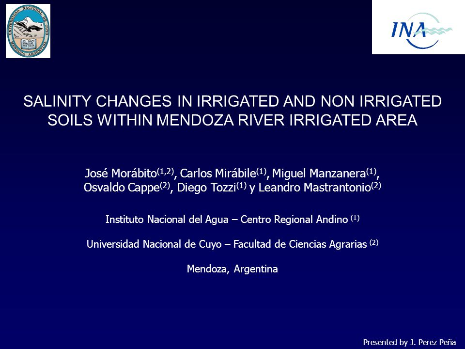SALINITY CHANGES IN IRRIGATED AND NON IRRIGATED SOILS WITHIN MENDOZA RIVER IRRIGATED AREA José Morábito (1,2), Carlos Mirábile (1), Miguel Manzanera (1), Osvaldo Cappe (2), Diego Tozzi (1) y Leandro Mastrantonio (2) Instituto Nacional del Agua – Centro Regional Andino (1) Universidad Nacional de Cuyo – Facultad de Ciencias Agrarias (2) Mendoza, Argentina Presented by J.