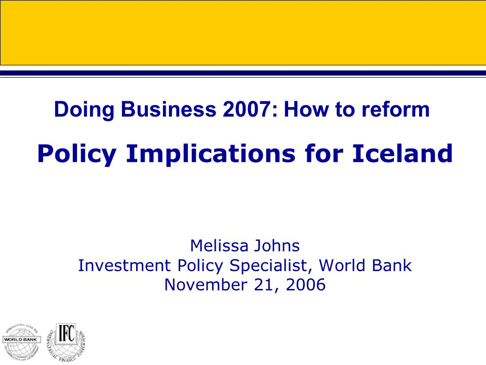 Policy Implications for Iceland Melissa Johns Investment Policy Specialist, World Bank November 21, 2006 Doing Business 2007: How to reform