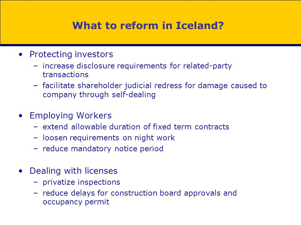 What to reform in Iceland? Protecting investors –increase disclosure requirements for related-party transactions –facilitate shareholder judicial redr