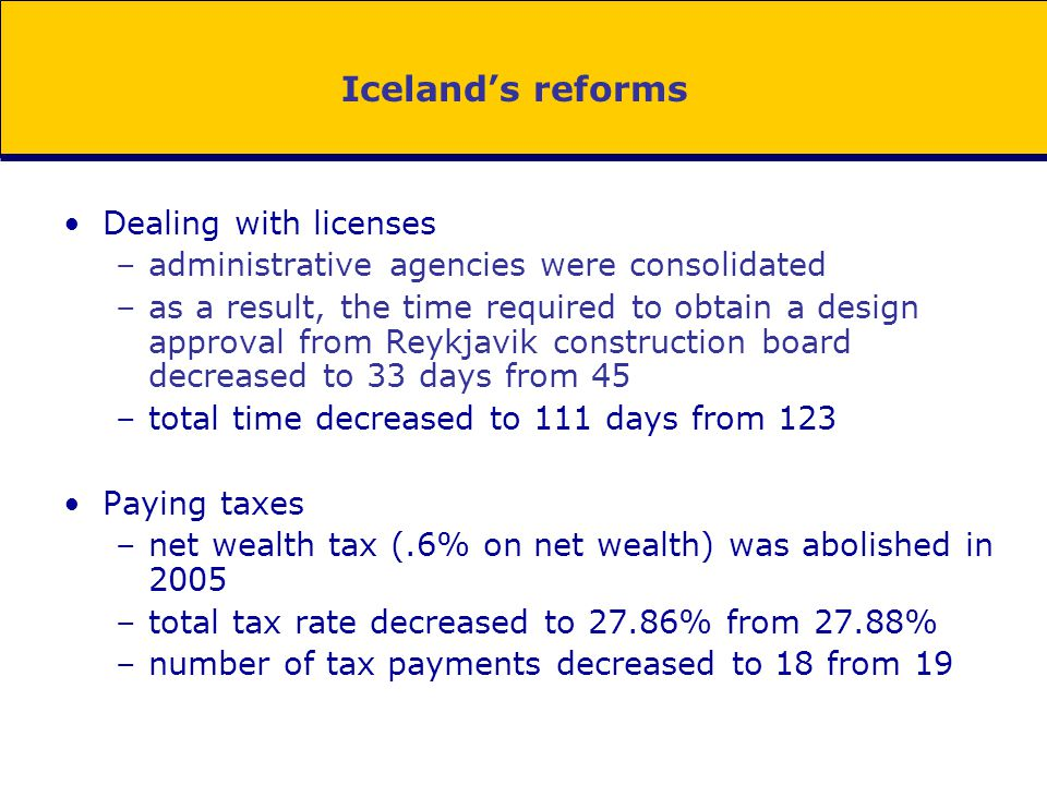 Iceland's reforms Dealing with licenses –administrative agencies were consolidated –as a result, the time required to obtain a design approval from Re