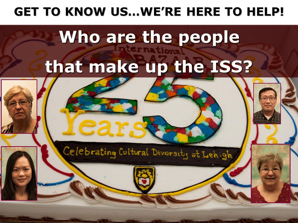 Who are the people that make up the ISS GET TO KNOW US…WE'RE HERE TO HELP!