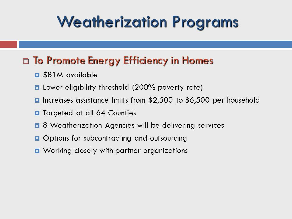 Weatherization Programs  To Promote Energy Efficiency in Homes  $81M available  Lower eligibility threshold (200% poverty rate)  Increases assistance limits from $2,500 to $6,500 per household  Targeted at all 64 Counties  8 Weatherization Agencies will be delivering services  Options for subcontracting and outsourcing  Working closely with partner organizations