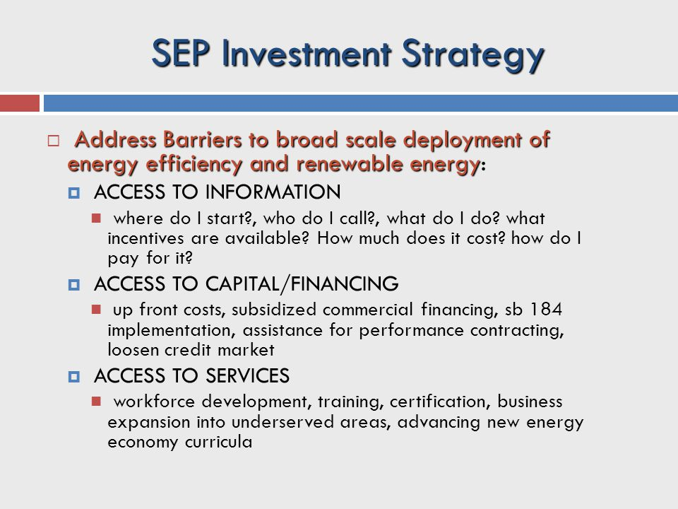SEP Investment Strategy Address Barriers to broad scale deployment of energy efficiency and renewable energy  Address Barriers to broad scale deployment of energy efficiency and renewable energy:  ACCESS TO INFORMATION where do I start?, who do I call?, what do I do.