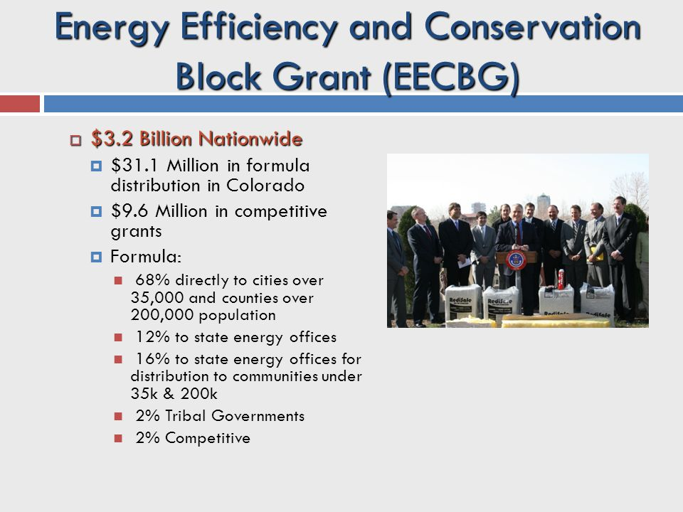 Energy Efficiency and Conservation Block Grant (EECBG)  $3.2 Billion Nationwide  $31.1 Million in formula distribution in Colorado  $9.6 Million in competitive grants  Formula: 68% directly to cities over 35,000 and counties over 200,000 population 12% to state energy offices 16% to state energy offices for distribution to communities under 35k & 200k 2% Tribal Governments 2% Competitive