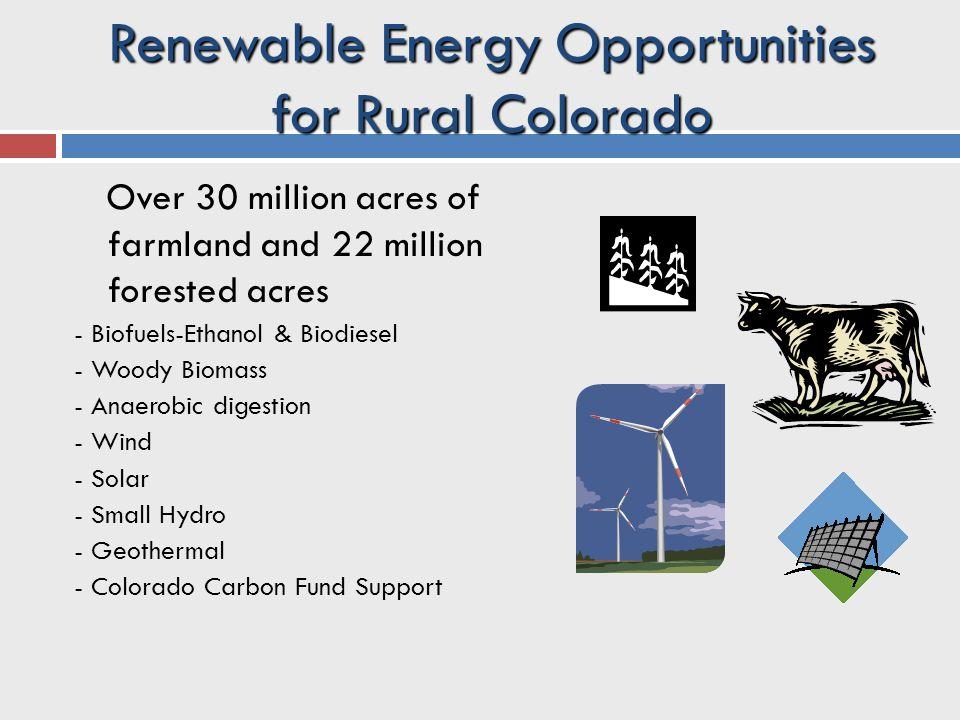 Renewable Energy Opportunities for Rural Colorado Over 30 million acres of farmland and 22 million forested acres - Biofuels-Ethanol & Biodiesel - Woody Biomass - Anaerobic digestion - Wind - Solar - Small Hydro - Geothermal - Colorado Carbon Fund Support