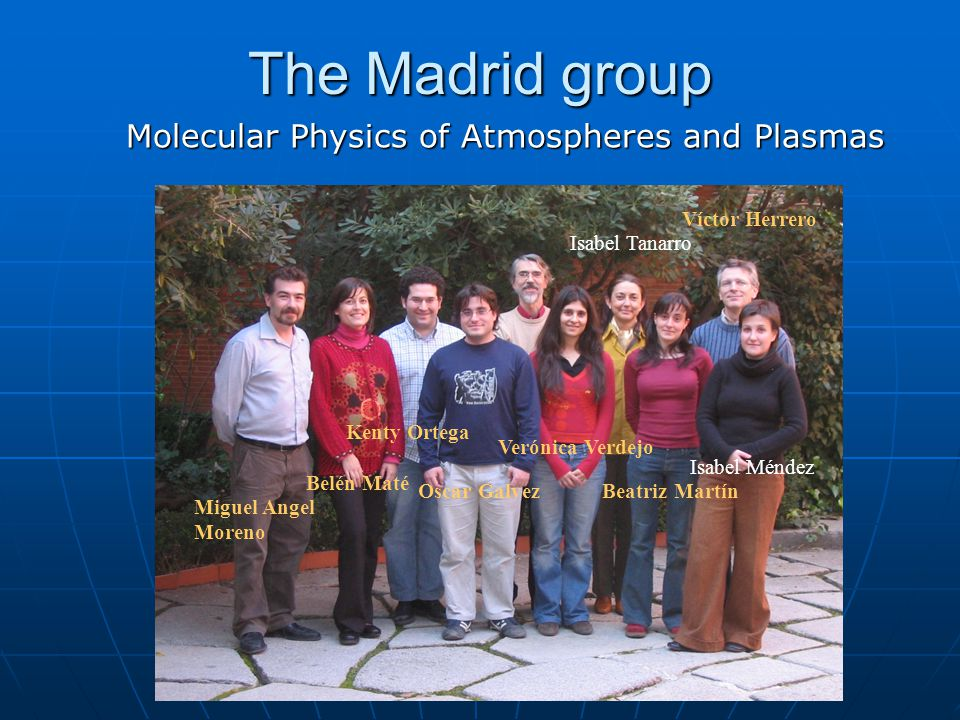 The Madrid group Molecular Physics of Atmospheres and Plasmas Miguel Angel Moreno Belén Maté Kenty Ortega Oscar Galvez Verónica Verdejo Isabel Tanarro Beatriz Martín Isabel Méndez Víctor Herrero