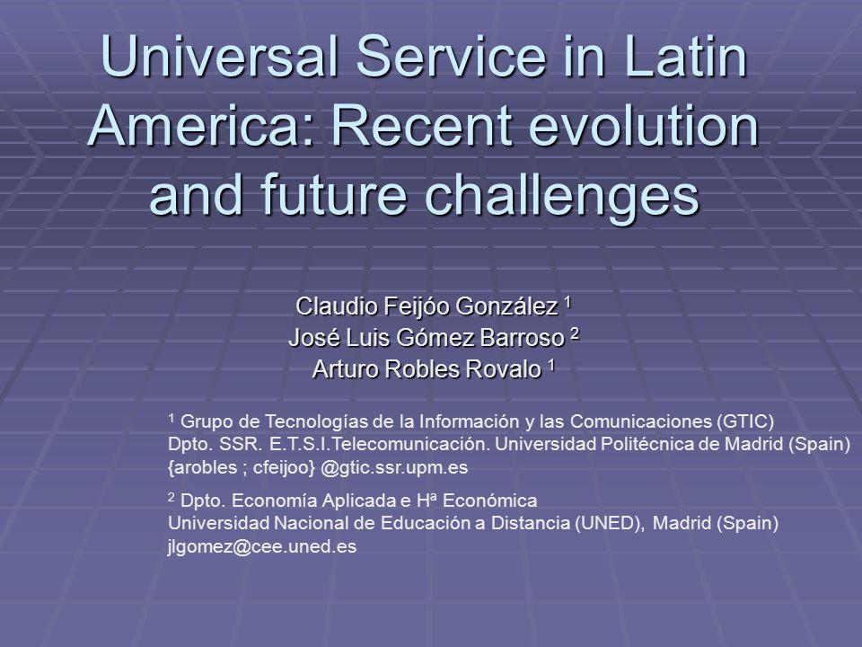 Universal Service in Latin America: Recent evolution and future challenges Claudio Feijóo González 1 José Luis Gómez Barroso 2 Arturo Robles Rovalo 1 1 Grupo de Tecnologías de la Información y las Comunicaciones (GTIC) Dpto.