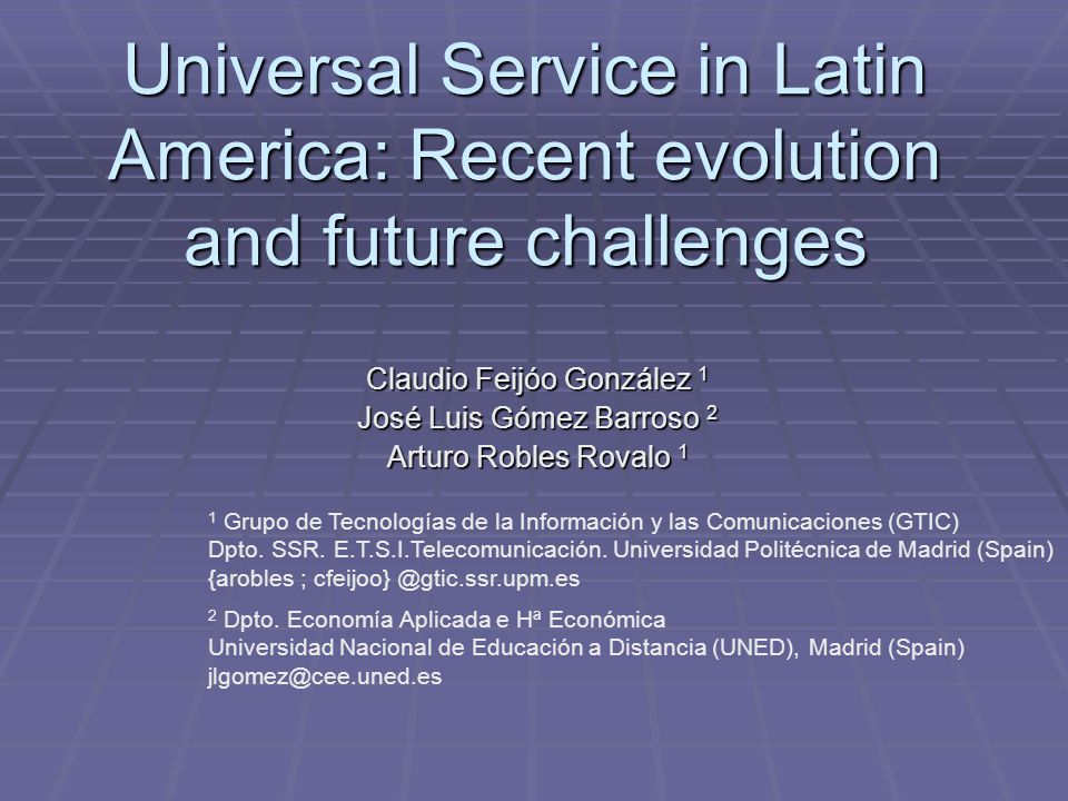 Universal Service in Latin America: Recent evolution and future challenges Claudio Feijóo González 1 José Luis Gómez Barroso 2 Arturo Robles Rovalo 1