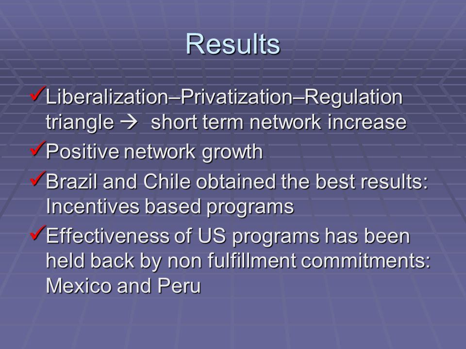 Results Liberalization–Privatization–Regulation triangle  short term network increase Liberalization–Privatization–Regulation triangle  short term network increase Positive network growth Positive network growth Brazil and Chile obtained the best results: Incentives based programs Brazil and Chile obtained the best results: Incentives based programs Effectiveness of US programs has been held back by non fulfillment commitments: Mexico and Peru Effectiveness of US programs has been held back by non fulfillment commitments: Mexico and Peru