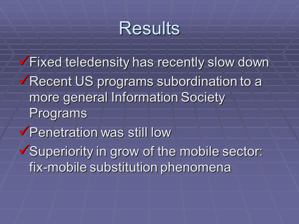 Results Fixed teledensity has recently slow down Fixed teledensity has recently slow down Recent US programs subordination to a more general Information Society Programs Recent US programs subordination to a more general Information Society Programs Penetration was still low Penetration was still low Superiority in grow of the mobile sector: fix-mobile substitution phenomena Superiority in grow of the mobile sector: fix-mobile substitution phenomena