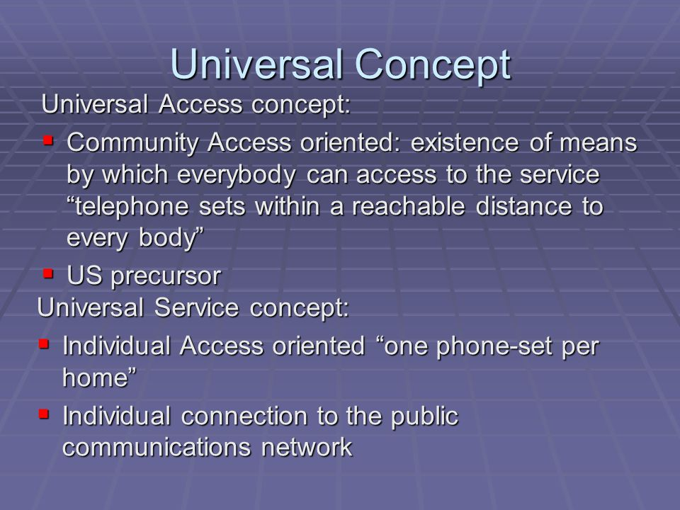 Universal Concept Universal Access concept:  Community Access oriented: existence of means by which everybody can access to the service telephone sets within a reachable distance to every body  US precursor Universal Service concept:  Individual Access oriented one phone-set per home  Individual connection to the public communications network