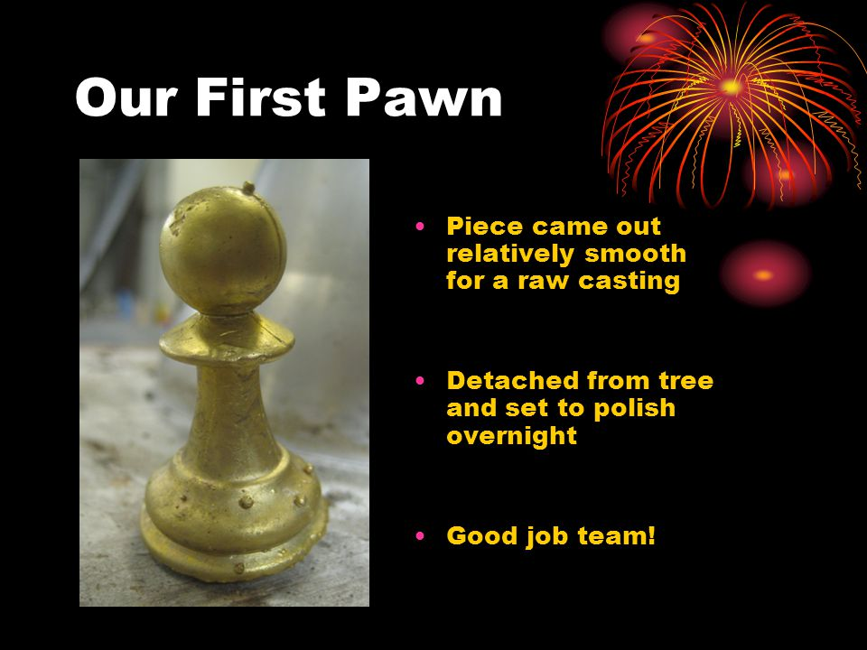 Our First Pawn Piece came out relatively smooth for a raw casting Detached from tree and set to polish overnight Good job team!